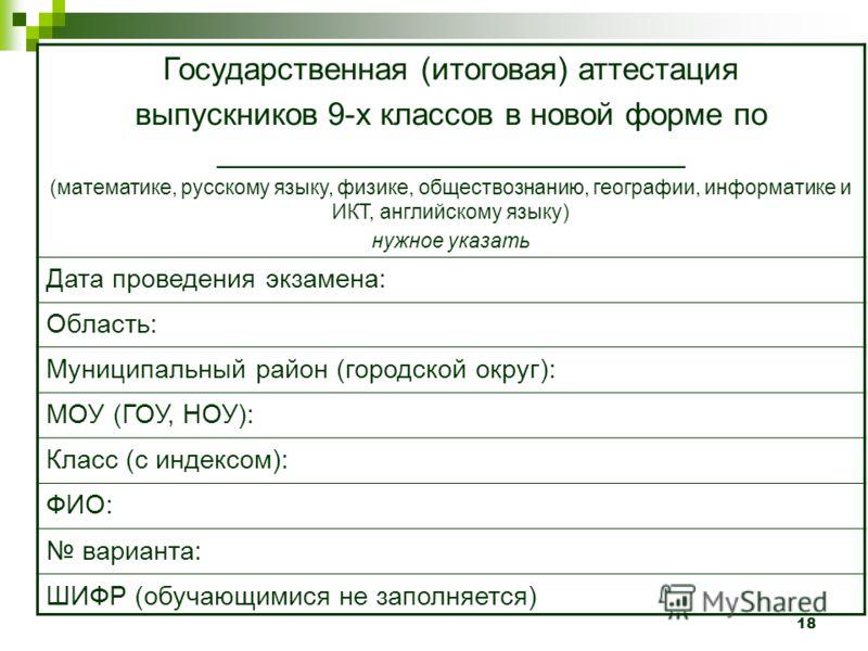 18 Государственная (итоговая) аттестация выпускников 9-х классов в новой форме по ___________________________ (математике, русскому языку, физике, обществознанию, географии, информатике и ИКТ, английскому языку) нужное указать Дата проведения экзамен