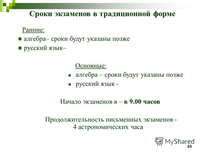 20 Сроки экзаменов в традиционной форме Ранние: алгебра– сроки будут указаны позже русский язык– Основные: алгебра – сроки будут указаны позже русский язык - Начало экзаменов в – в 9.00 часов Продолжительность письменных экзаменов - 4 астрономических