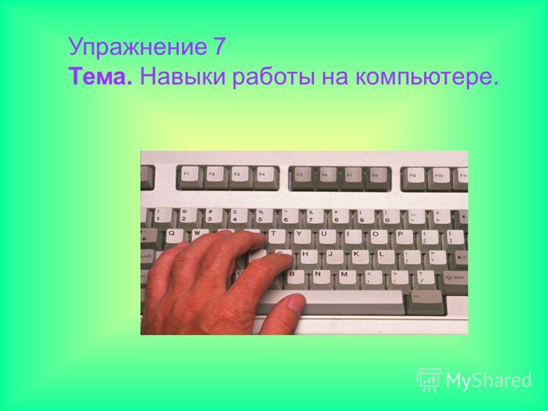 Упражнение 7 Тема. Навыки работы на компьютере.