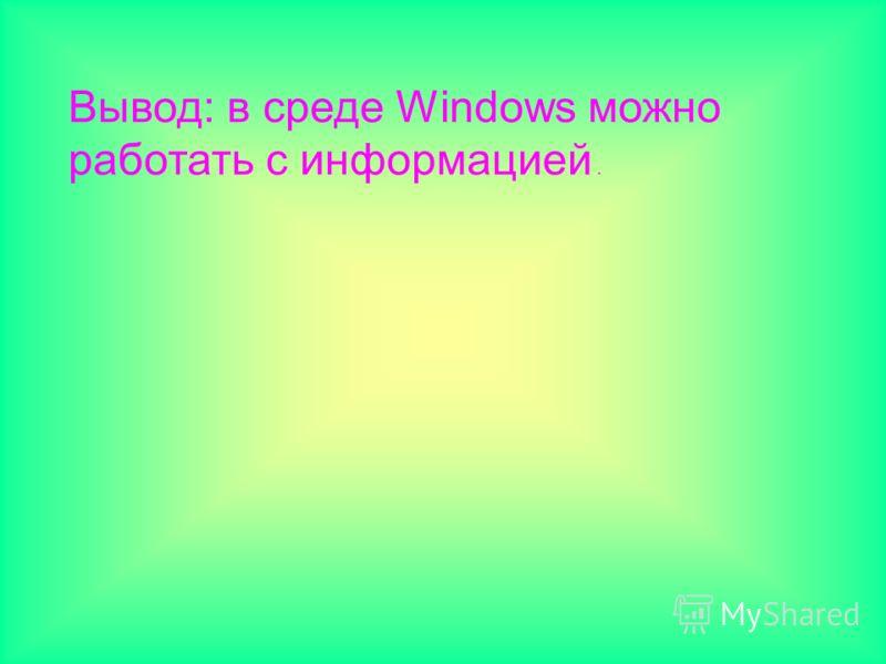 Вывод: в среде Windows можно работать с информацией.