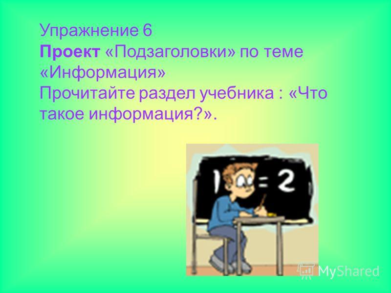 Упражнение 6 Проект «Подзаголовки» по теме «Информация» Прочитайте раздел учебника : «Что такое информация?».