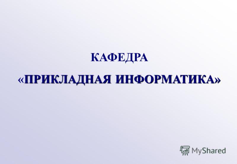 КАФЕДРА ПРИКЛАДНАЯ ИНФОРМАТИКА» «ПРИКЛАДНАЯ ИНФОРМАТИКА»