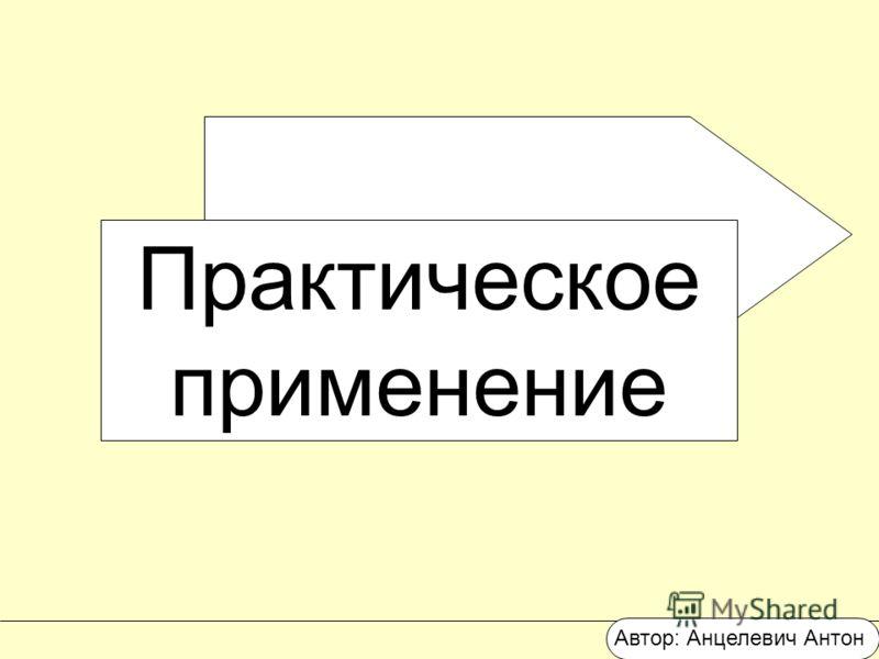 Практическое применение Автор: Анцелевич Антон