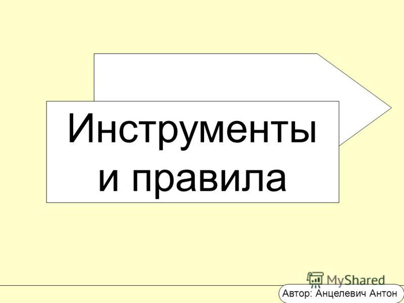 Инструменты и правила Автор: Анцелевич Антон