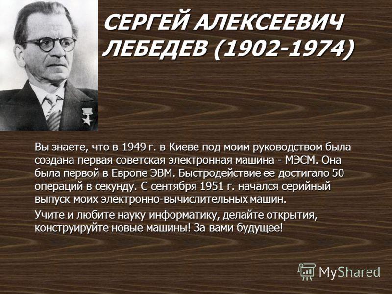 СЕРГЕЙ АЛЕКСЕЕВИЧ ЛЕБЕДЕВ (1902-1974) Вы знаете, что в 1949 г. в Киеве под моим руководством была создана первая советская электронная машина - МЭСМ. Она была первой в Европе ЭВМ. Быстродействие ее достигало 50 операций в секунду. С сентября 1951 г.