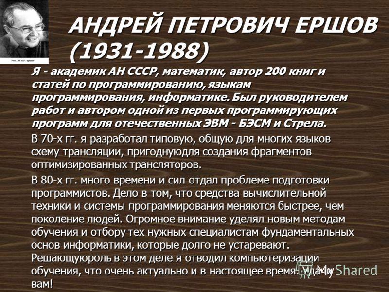 АНДРЕЙ ПЕТРОВИЧ ЕРШОВ (1931-1988) Я - академик АН СССР, математик, автор 200 книг и статей по программированию, языкам программирования, информатике. Был руководителем работ и автором одной из первых программирующих программ для отечественных ЭВМ - Б
