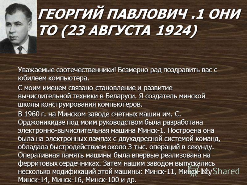 ГЕОРГИЙ ПАВЛОВИЧ.1 ОНИ ТО (23 АВГУСТА 1924) Уважаемые соотечественники! Безмерно рад поздравить вас с юбилеем компьютера. С моим именем связано становление и развитие вычислительной техники в Беларуси. Я создатель минской школы конструирования компью
