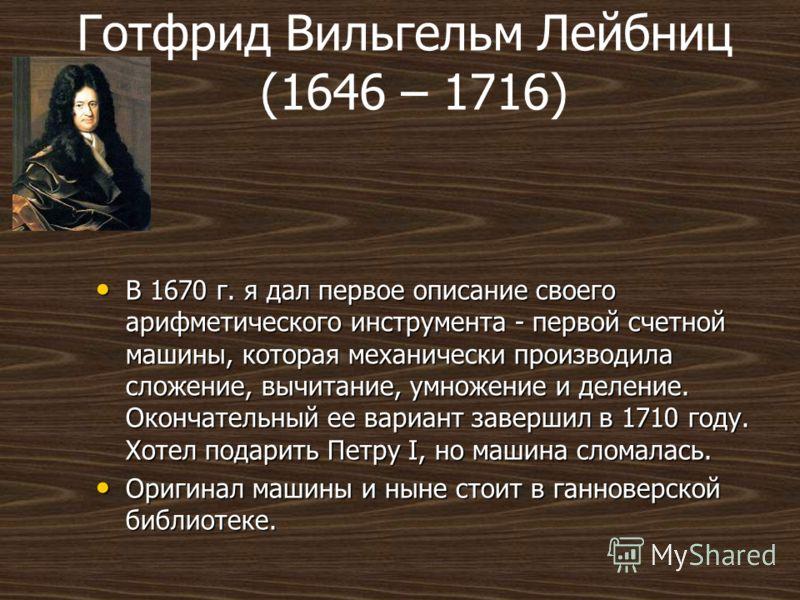 Готфрид Вильгельм Лейбниц (1646 – 1716) В 1670 г. я дал первое описание своего арифметического инструмента - первой счетной машины, которая механически производила сложение, вычитание, умножение и деление. Окончательный ее вариант завершил в 1710 год