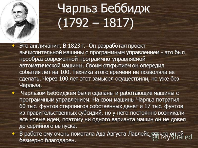 Чарльз Беббидж (1792 – 1817) Это англичанин. В 1823 г. Он разработал проект вычислительной машины с программным управлением - это был прообраз современной программно-управляемой автоматической машины. Своим открытием он опередил события лет на 100. Т