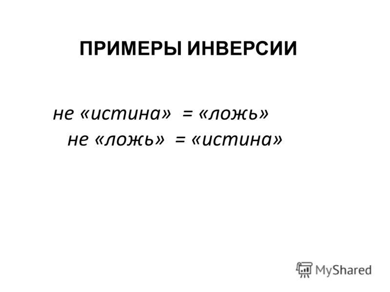 не «истина» = «ложь» не «ложь» = «истина» ПРИМЕРЫ ИНВЕРСИИ