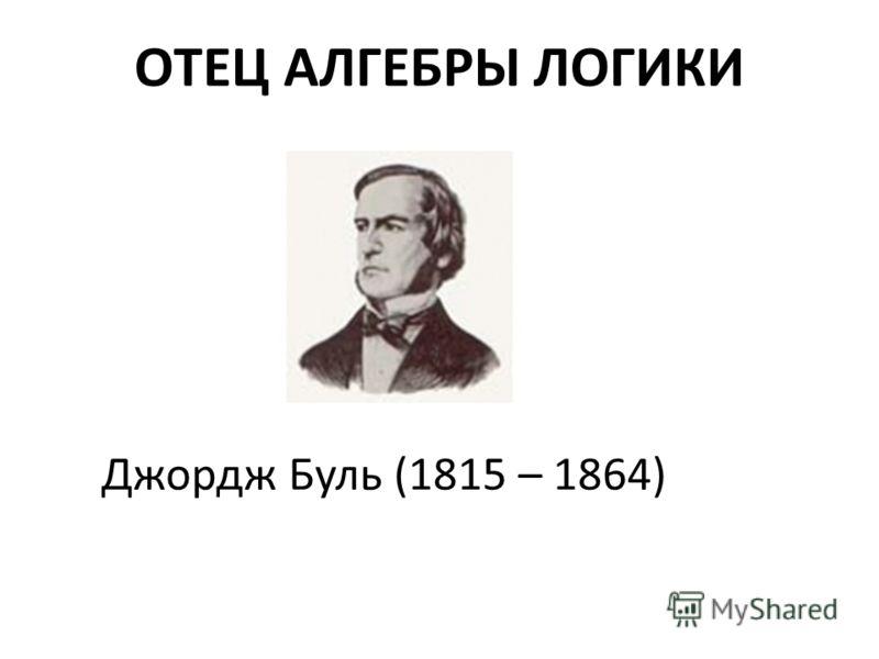 ОТЕЦ АЛГЕБРЫ ЛОГИКИ Джордж Буль (1815 – 1864)
