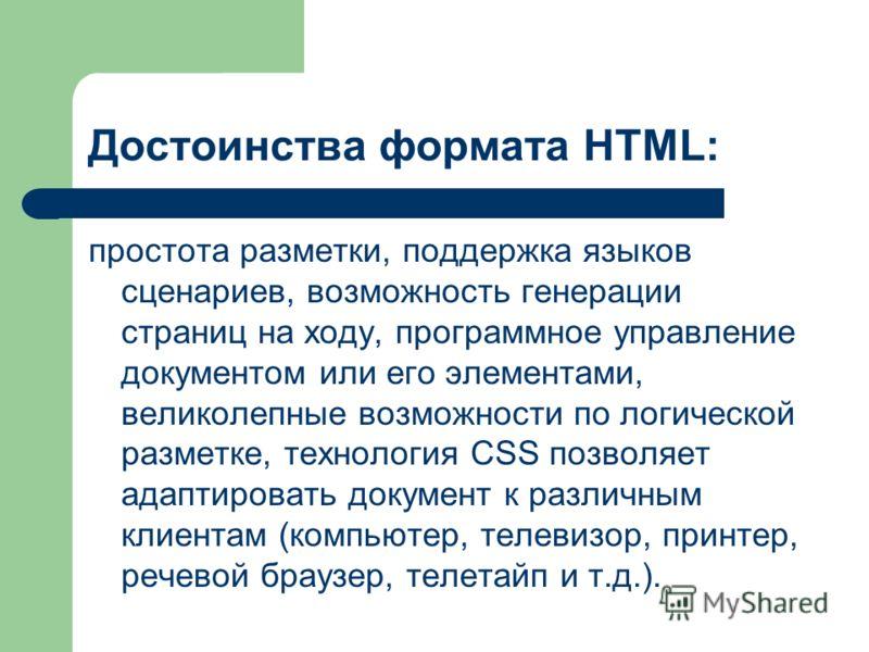Достоинства формата HTML: простота разметки, поддержка языков сценариев, возможность генерации страниц на ходу, программное управление документом или его элементами, великолепные возможности по логической разметке, технология CSS позволяет адаптирова