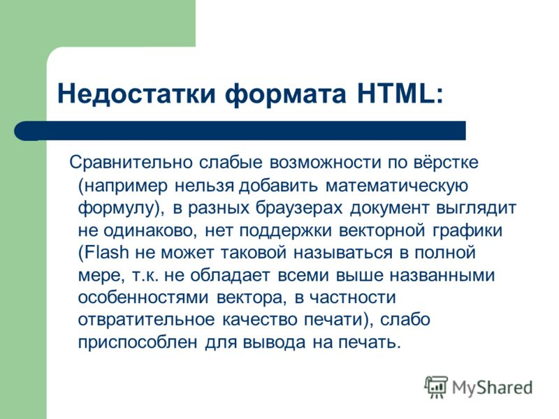 Недостатки формата HTML: Сравнительно слабые возможности по вёрстке (например нельзя добавить математическую формулу), в разных браузерах документ выглядит не одинаково, нет поддержки векторной графики (Flash не может таковой называться в полной мере
