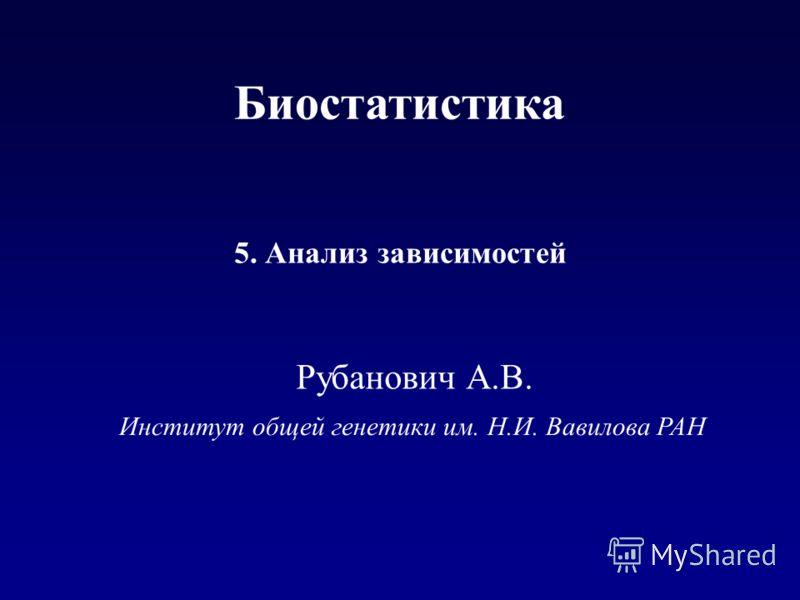Институт общей генетики им. Н.И. Вавилова РАН 5. Анализ зависимостей Рубанович А.В. Биостатистика