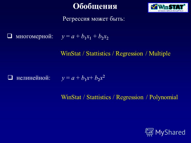 Обобщения Регрессия может быть: WinStat / Stattistics / Regression / Multiple многомерной: y = a + b 1 x 1 + b 2 x 2 нелинейной: y = a + b 1 x+ b 2 x 2 WinStat / Stattistics / Regression / Polynomial
