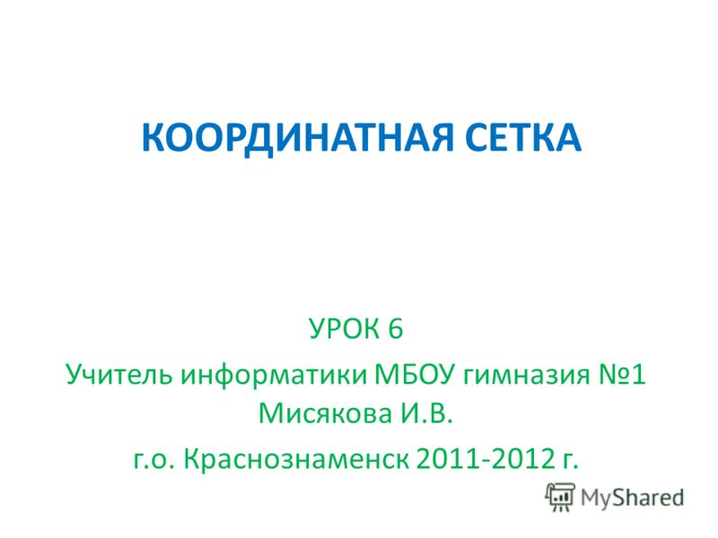 КООРДИНАТНАЯ СЕТКА УРОК 6 Учитель информатики МБОУ гимназия 1 Мисякова И.В. г.о. Краснознаменск 2011-2012 г.