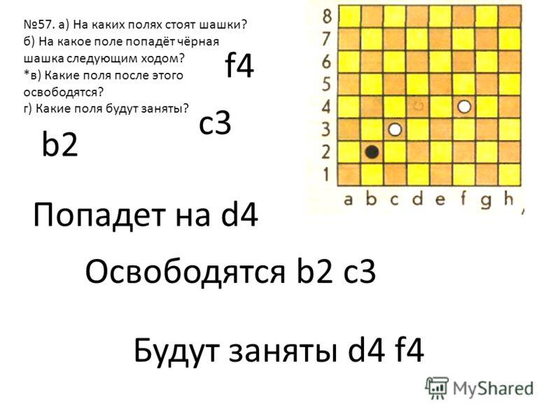 57. а) На каких полях стоят шашки? б) На какое поле попадёт чёрная шашка следующим ходом? *в) Какие поля после этого освободятся? г) Какие поля будут заняты? b2 c3 f4 Попадет на d4 Освободятся b2 c3 Будут заняты d4 f4