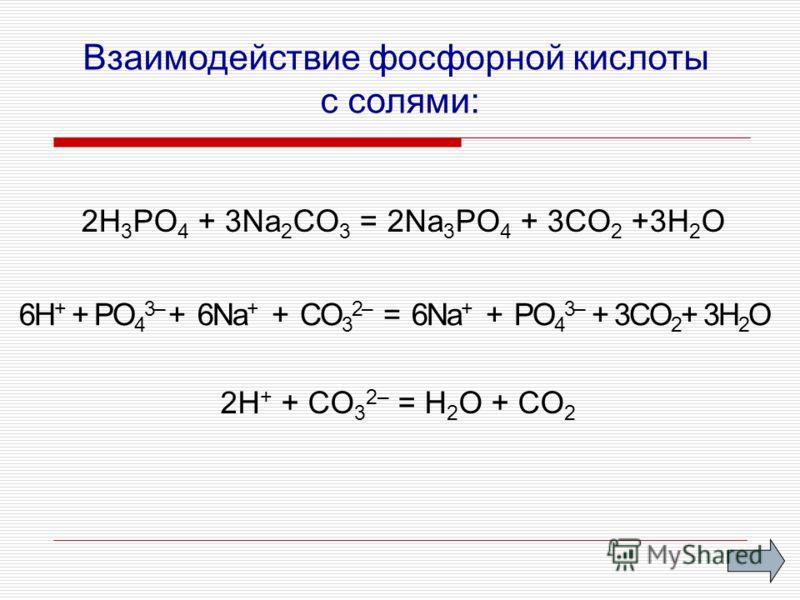 Взаимодействие фосфорной кислоты с солями: 2H 3 PO 4 + 3Na 2 CO 3 = 2Na 3 PO 4 + 3CO 2 +3H 2 O 2H + + CO 3 2– = H 2 O + CO 2 6Н + + PО 4 3– + 6Nа + + CO 3 2– = 6Nа + + PO 4 3– + 3CO 2 + 3H 2 O