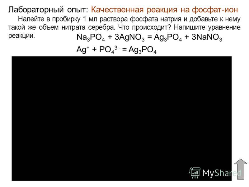 Качественная реакция на фосфат-ионЛабораторный опыт: Налейте в пробирку 1 мл раствора фосфата натрия и добавьте к нему такой же объем нитрата серебра. Что происходит? Напишите уравнение реакции. Na 3 PO 4 + 3AgNO 3 = Ag 3 PO 4 + 3NaNO 3 Ag + + PO 4 3