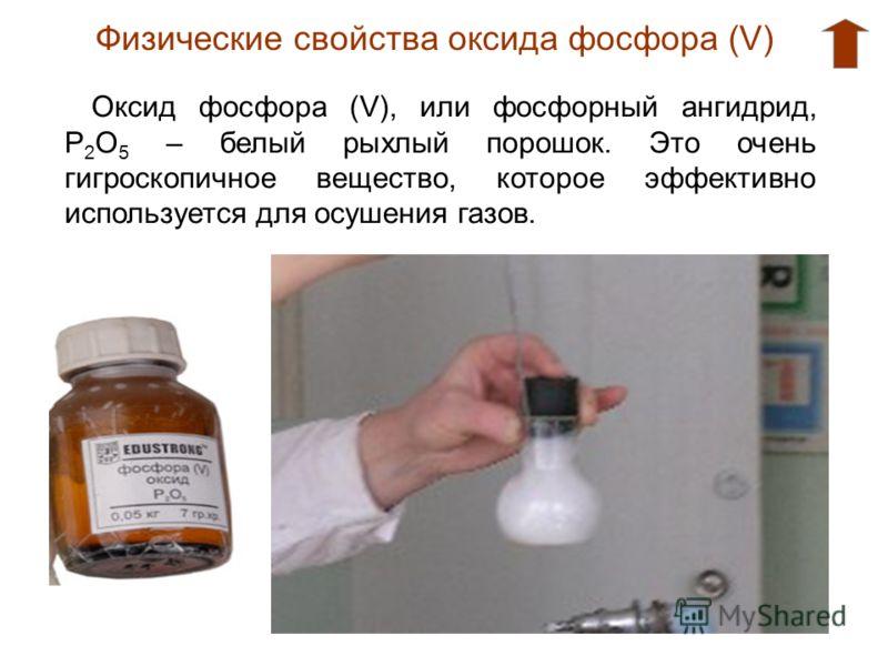 Физические свойства оксида фосфора (V) Оксид фосфора (V), или фосфорный ангидрид, Р 2 О 5 – белый рыхлый порошок. Это очень гигроскопичное вещество, которое эффективно используется для осушения газов.