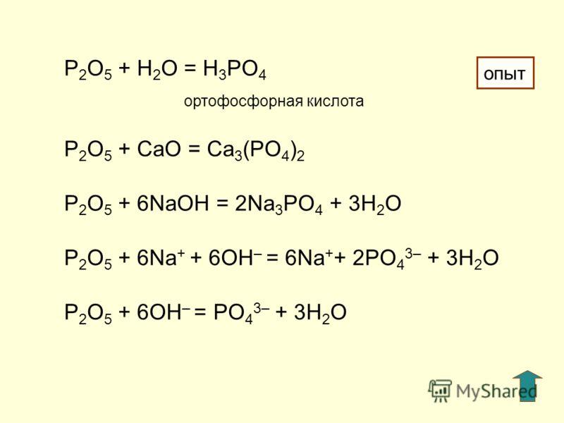 P 2 O 5 + H 2 O = H 3 PO 4 ортофосфорная кислота P 2 O 5 + СaO = Ca 3 (PO 4 ) 2 P 2 O 5 + 6NaOH = 2Na 3 PO 4 + 3H 2 O P 2 O 5 + 6Na + + 6OH – = 6Na + + 2PO 4 3– + 3H 2 O P 2 O 5 + 6OH – = PO 4 3– + 3H 2 O опыт