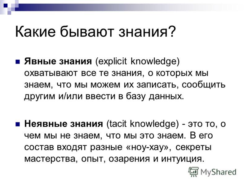 Какие бывают знания? Явные знания (explicit knowledge) охватывают все те знания, о которых мы знаем, что мы можем их записать, сообщить другим и/или ввести в базу данных. Неявные знания (tacit knowledge) - это то, о чем мы не знаем, что мы это знаем.
