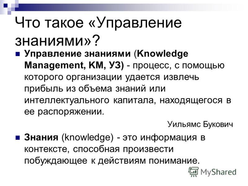Что такое «Управление знаниями»? Управление знаниями (Knowledge Management, KM, УЗ) - процесс, с помощью которого организации удается извлечь прибыль из объема знаний или интеллектуального капитала, находящегося в ее распоряжении. Уильямс Букович Зна