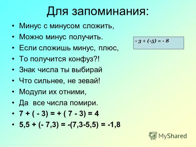 Для запоминания: Минус с минусом сложить, Можно минус получить. Если сложишь минус, плюс, То получится конфуз?! Знак числа ты выбирай Что сильнее, не зевай! Модули их отними, Да все числа помири. 7 + ( - 3) = + ( 7 - 3) = 4 5,5 + (- 7,3) = -(7,3-5,5)