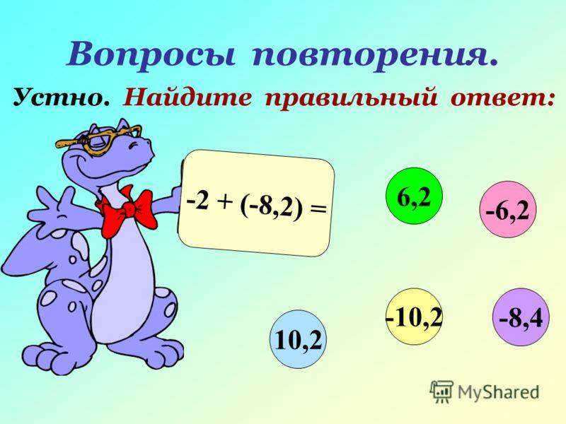 Вопросы повторения. Устно. Найдите правильный ответ: -2 + (-8,2) = -6,2 6,2 10,2 -10,2 -8,4