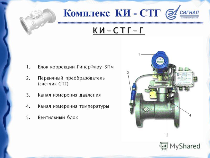 КИ-СТГ-Г 1.Блок коррекции ГиперФлоу-3Пм 2.Первичный преобразователь (счетчик СТГ) 3.Канал измерения давления 4.Канал измерения температуры 5.Вентильный блок 3 2 4 1 Комплекс КИ - СТГ