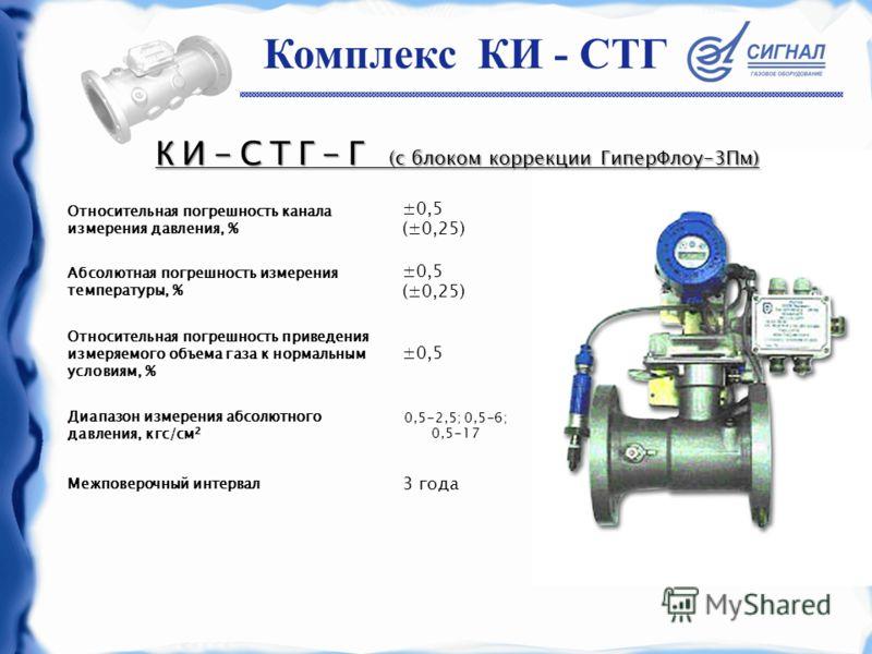 Относительная погрешность канала измерения давления, % ±0,5 (±0,25) Абсолютная погрешность измерения температуры, % ±0,5 (±0,25) Относительная погрешность приведения измеряемого объема газа к нормальным условиям, % ±0,5 Диапазон измерения абсолютного