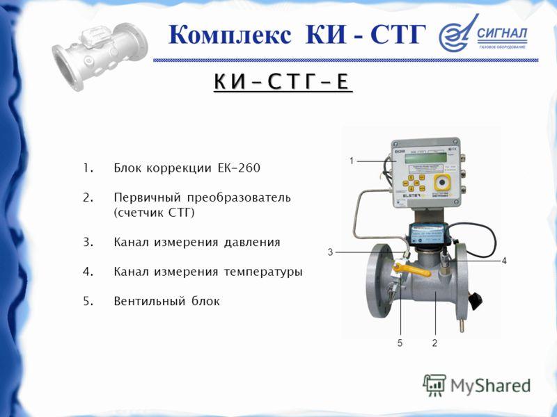 КИ-СТГ-Е 1.Блок коррекции ЕК-260 2.Первичный преобразователь (счетчик СТГ) 3.Канал измерения давления 4.Канал измерения температуры 5.Вентильный блок 3 52 4 1 Комплекс КИ - СТГ