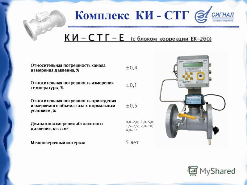 КИ-СТГ-Е (с блоком коррекции ЕК-260) Относительная погрешность канала измерения давления, % ±0,4 Относительная погрешность измерения температуры, % ±0,1 Относительная погрешность приведения измеряемого объема газа к нормальным условиям, % ±0,5 Диапаз