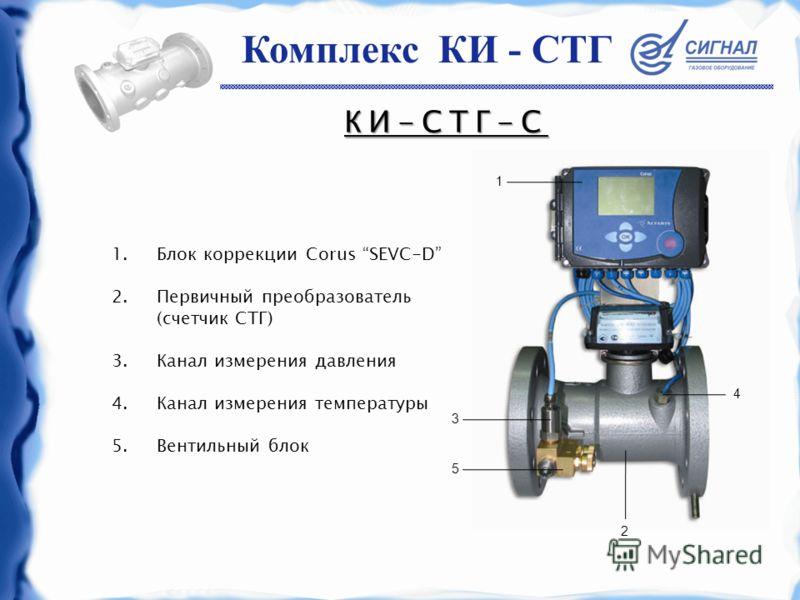 КИ-СТГ-С 1.Блок коррекции Corus SEVC-D 2.Первичный преобразователь (счетчик СТГ) 3.Канал измерения давления 4.Канал измерения температуры 5.Вентильный блок 3 5 2 4 1 Комплекс КИ - СТГ