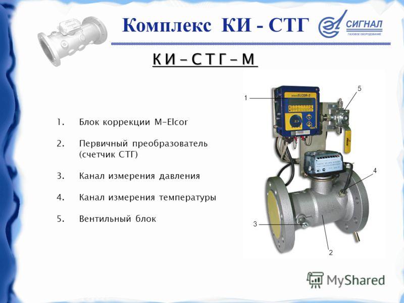 КИ-СТГ-М 1.Блок коррекции M-Elcor 2.Первичный преобразователь (счетчик СТГ) 3.Канал измерения давления 4.Канал измерения температуры 5.Вентильный блок 5 4 2 1 3 Комплекс КИ - СТГ