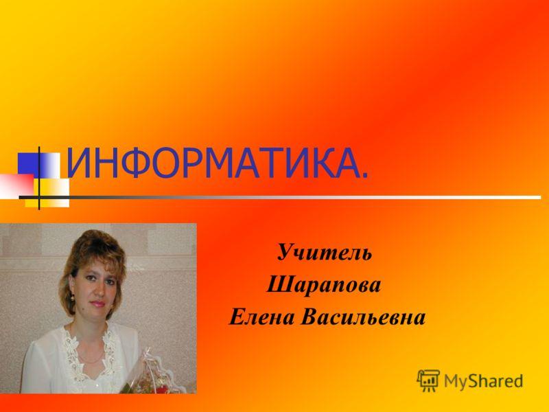 ИНФОРМАТИКА. Учитель Шарапова Елена Васильевна