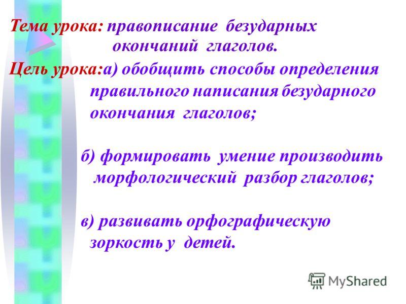 Тема урока: правописание безударных окончаний глаголов. Цель урока:а) обобщить способы определения правильного написания безударного окончания глаголов; б) формировать умение производить морфологический разбор глаголов; в) развивать орфографическую з