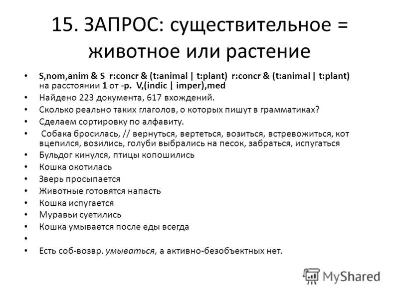 15. ЗАПРОС: существительное = животное или растение S,nom,anim & S r:concr & (t:animal | t:plant) r:concr & (t:animal | t:plant) на расстоянии 1 от -р. V,(indic | imper),med Найдено 223 документа, 617 вхождений. Сколько реально таких глаголов, о кото