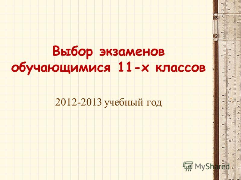 Выбор экзаменов обучающимися 11-х классов 2012-2013 учебный год