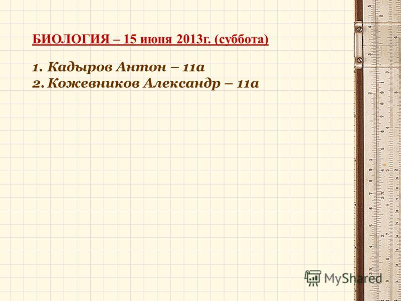 БИОЛОГИЯ – 15 июня 2013г. (суббота) 1.Кадыров Антон – 11а 2.Кожевников Александр – 11а