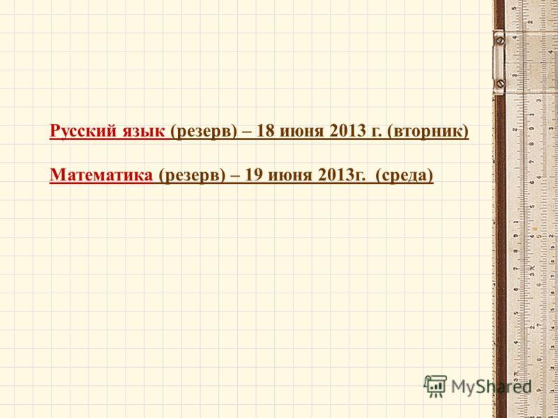 Русский язык (резерв) – 18 июня 2013 г. (вторник) Математика (резерв) – 19 июня 2013г. (среда)