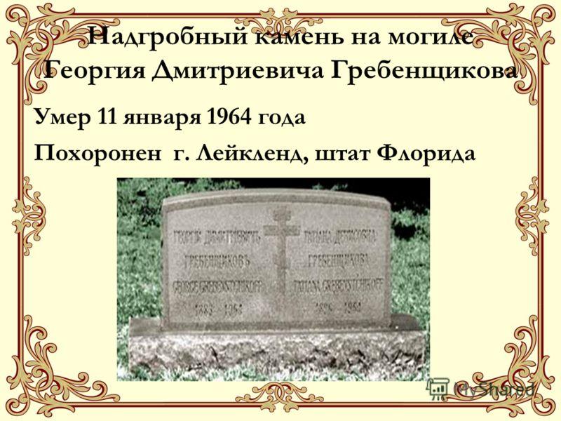 Надгробный камень на могиле Георгия Дмитриевича Гребенщикова Умер 11 января 1964 года Похоронен г. Лейкленд, штат Флорида
