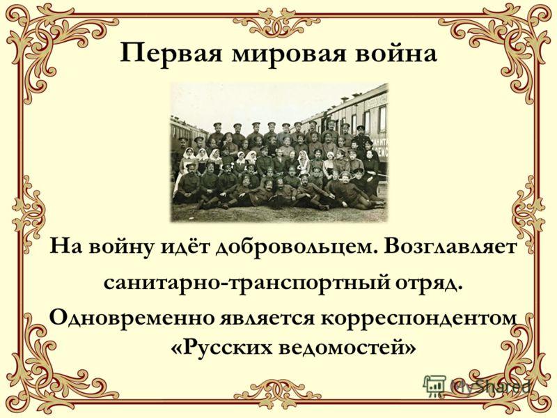 Первая мировая война На войну идёт добровольцем. Возглавляет санитарно-транспортный отряд. Одновременно является корреспондентом «Русских ведомостей»