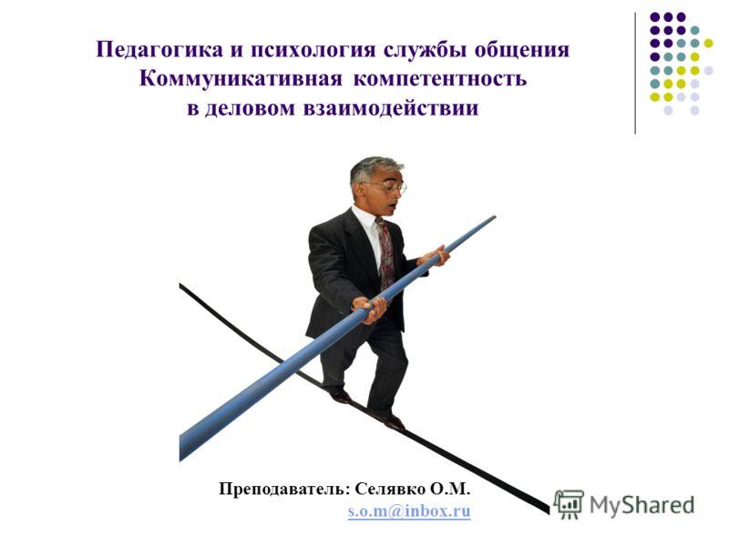 Педагогика и психология службы общения Коммуникативная компетентность в деловом взаимодействии Преподаватель: Селявко О.М. s.o.m@inbox.ru