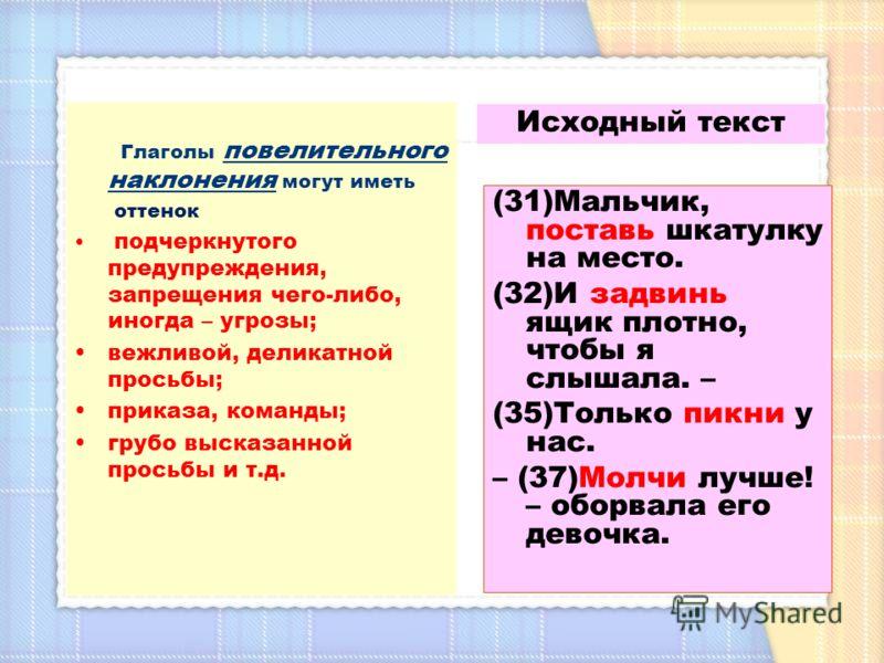 Глаголы повелительного наклонения могут иметь оттенок подчеркнутого предупреждения, запрещения чего-либо, иногда – угрозы; вежливой, деликатной просьбы; приказа, команды; грубо высказанной просьбы и т.д. Исходный текст (31)Мальчик, поставь шкатулку н