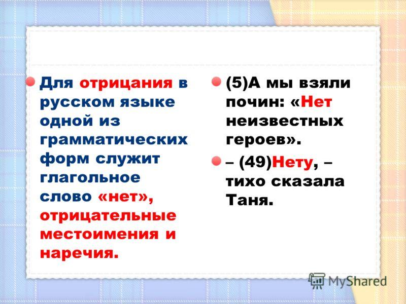 Для отрицания в русском языке одной из грамматических форм служит глагольное слово «нет», отрицательные местоимения и наречия. (5)А мы взяли почин: «Нет неизвестных героев». – (49)Нету, – тихо сказала Таня.