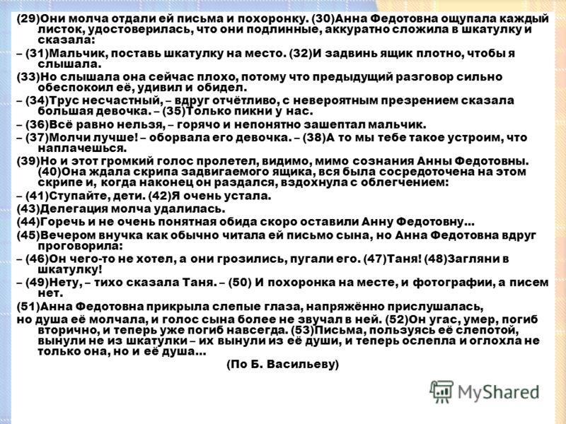 (29)Они молча отдали ей письма и похоронку. (30)Анна Федотовна ощупала каждый листок, удостоверилась, что они подлинные, аккуратно сложила в шкатулку и сказала: – (31)Мальчик, поставь шкатулку на место. (32)И задвинь ящик плотно, чтобы я слышала. (33