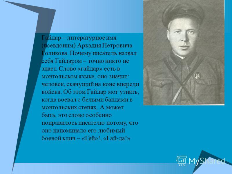 Гайдар – литературное имя (псевдоним) Аркадия Петровича Голикова. Почему писатель назвал себя Гайдаром – точно никто не знает. Слово «гайдар» есть в монгольском языке, оно значит: человек, скачущий на коне впереди войска. Об этом Гайдар мог узнать, к