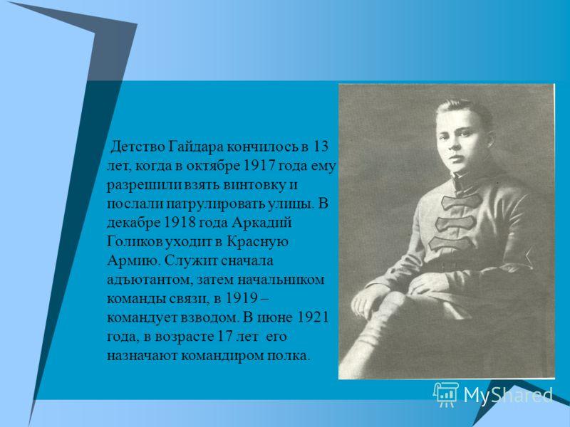 Детство Гайдара кончилось в 13 лет, когда в октябре 1917 года ему разрешили взять винтовку и послали патрулировать улицы. В декабре 1918 года Аркадий Голиков уходит в Красную Армию. Служит сначала адъютантом, затем начальником команды связи, в 1919 –