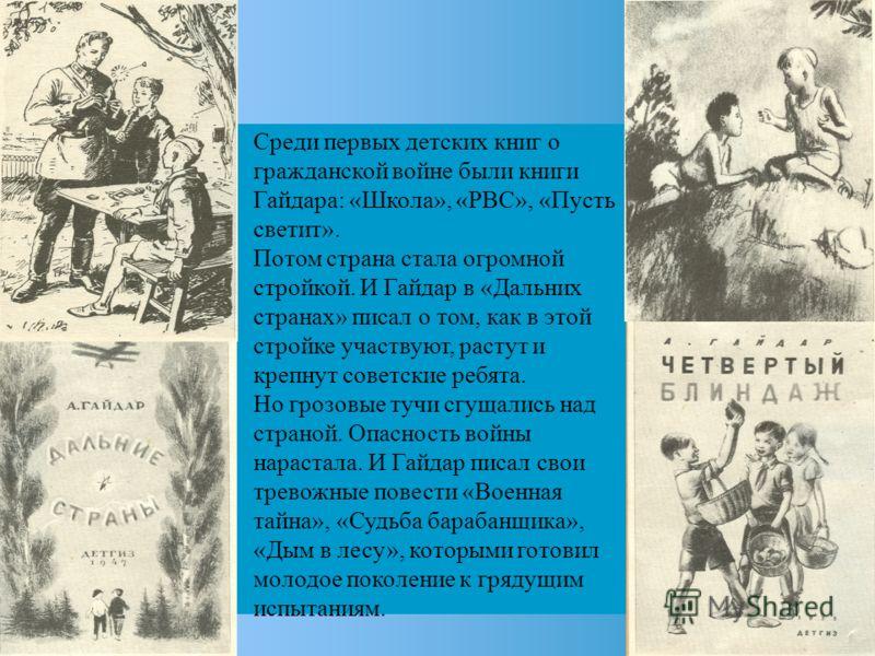 Среди первых детских книг о гражданской войне были книги Гайдара: «Школа», «РВС», «Пусть светит». Потом страна стала огромной стройкой. И Гайдар в «Дальних странах» писал о том, как в этой стройке участвуют, растут и крепнут советские ребята. Но гроз
